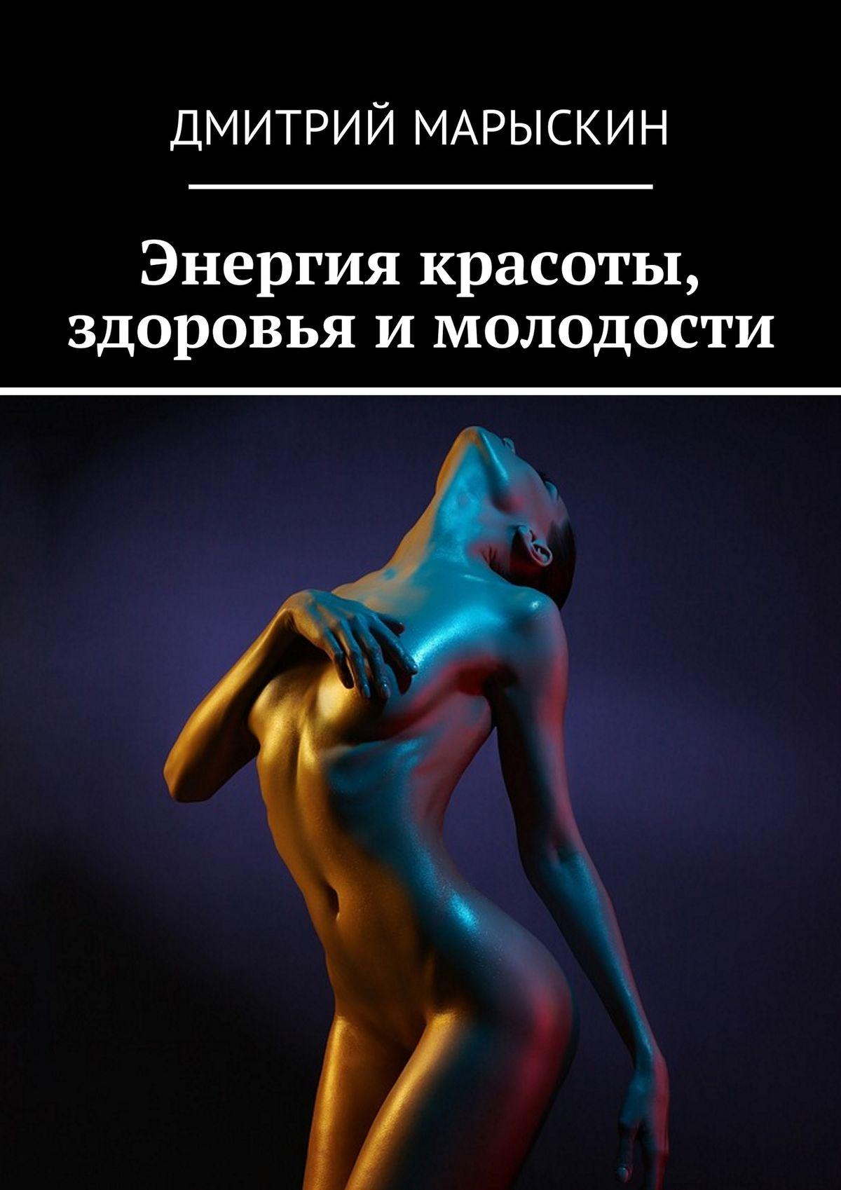 Дмитрий Марыскин Энергия красоты, здоровья и молодости бады здоровье и красота флавит м