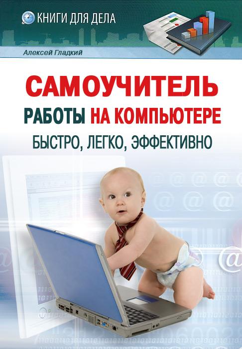 Алексей Гладкий Самоучитель работы на компьютере: быстро, легко, эффективно гладкий а самоучитель слепой печати учимся быстро набирать тексты на компьютере