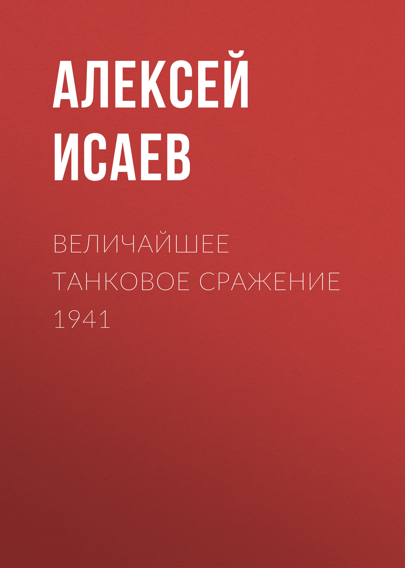 Алексей Исаев Величайшее танковое сражение 1941