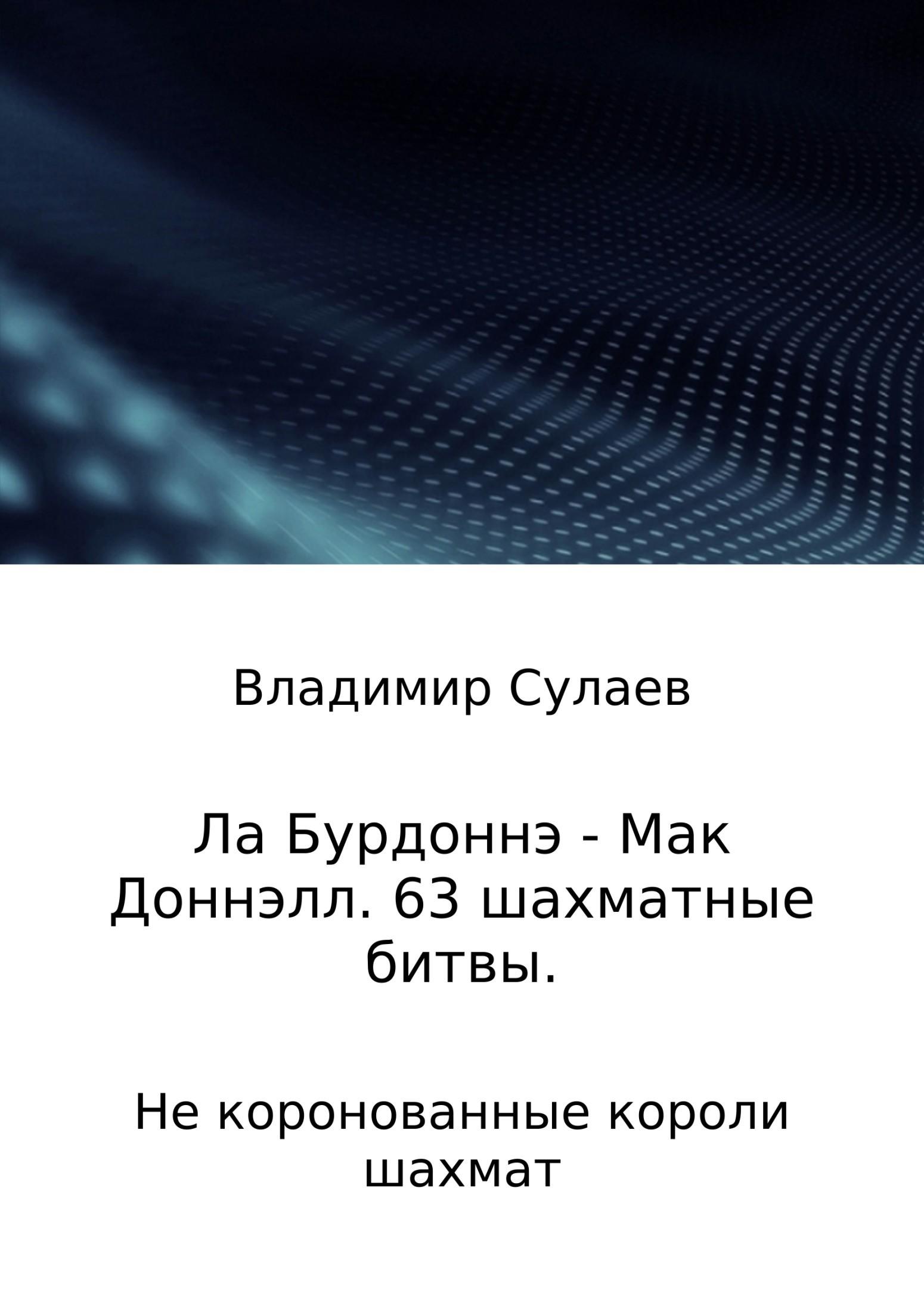 Владимир Валерьевич Сулаев Ла Бурдоннэ – Мак Доннэлл. 63 шахматные битвы цены