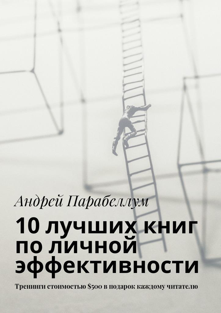 Андрей Парабеллум 10лучших книг поличной эффективности. Тренинги стоимостью$500вподарок каждому читателю