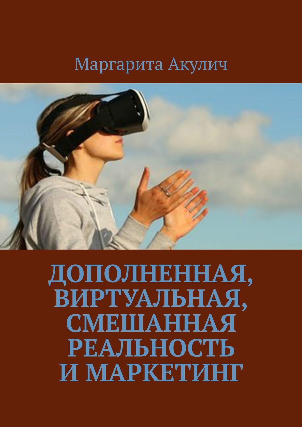 Маргарита Акулич Дополненная, виртуальная, смешанная реальность имаркетинг маргарита акулич товарный ассортимент