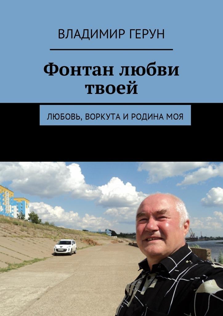 Владимир Герун Фонтан любви твоей. Любовь, Воркута иРодинамоя