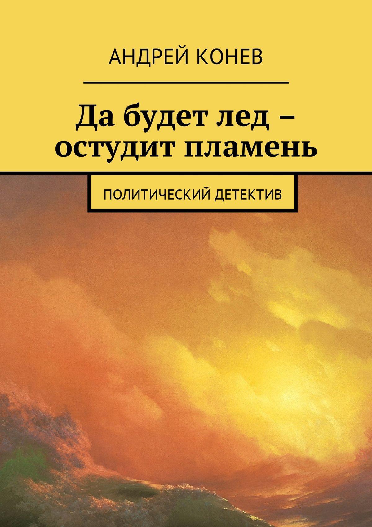 цена на Андрей Юрьевич Конев Да будет лед – остудит пламень. Политический детектив
