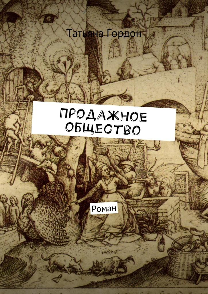 Татьяна Гордон Продажное общество. Роман