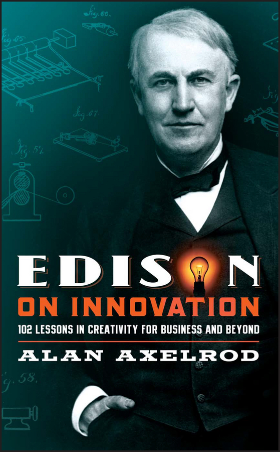 Alan Axelrod Edison on Innovation. 102 Lessons in Creativity for Business and Beyond the business of creativity