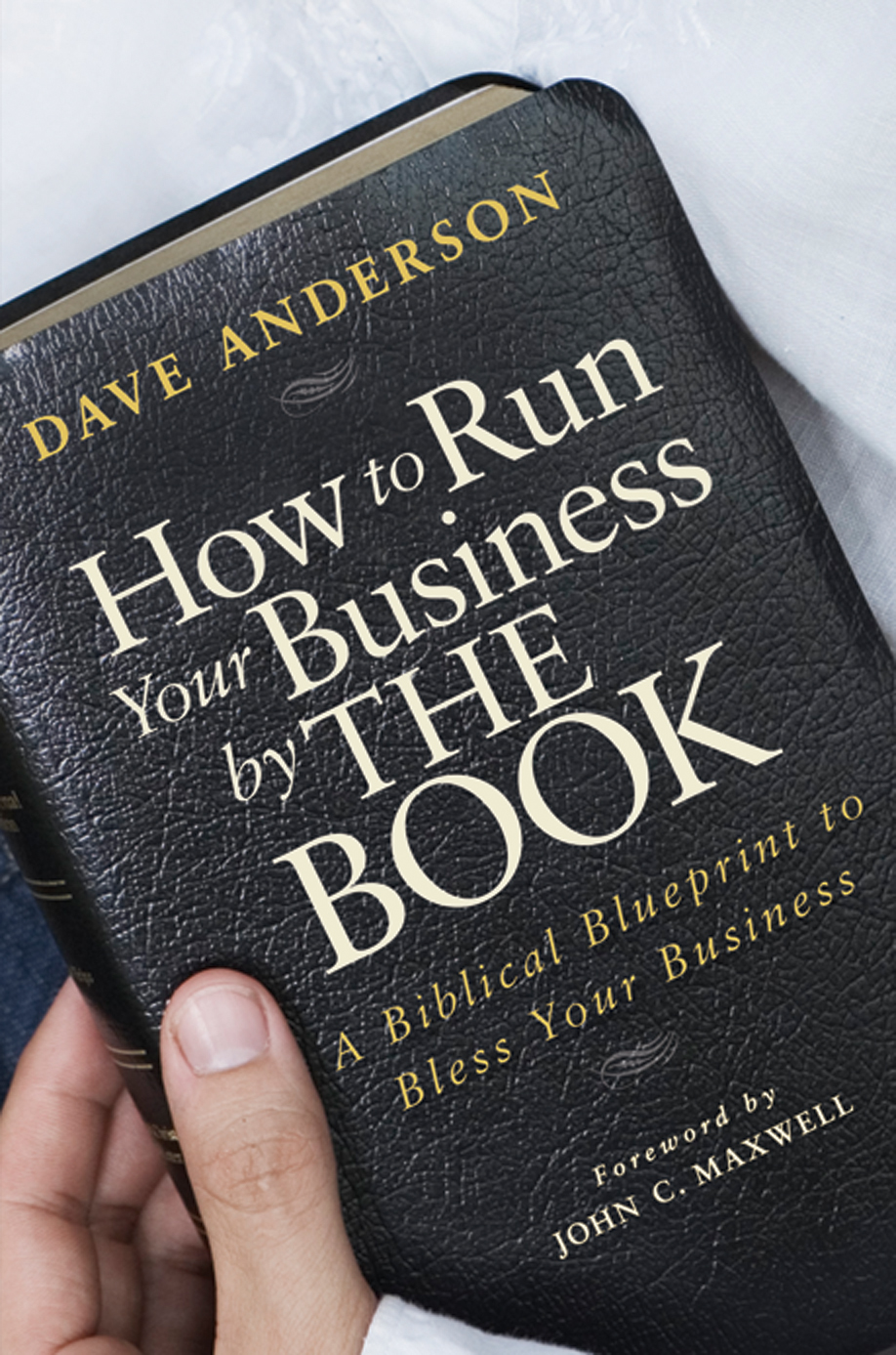 Dave Anderson How to Run Your Business by The Book. A Biblical Blueprint to Bless Your Business