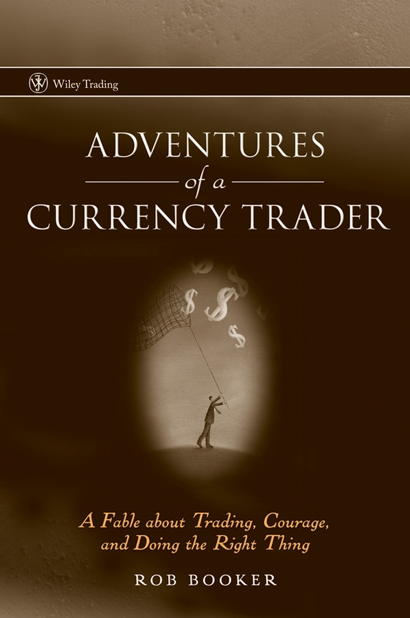 Rob Booker Adventures of a Currency Trader. A Fable about Trading, Courage, and Doing the Right Thing greg capra trading tools and tactics reading the mind of the market