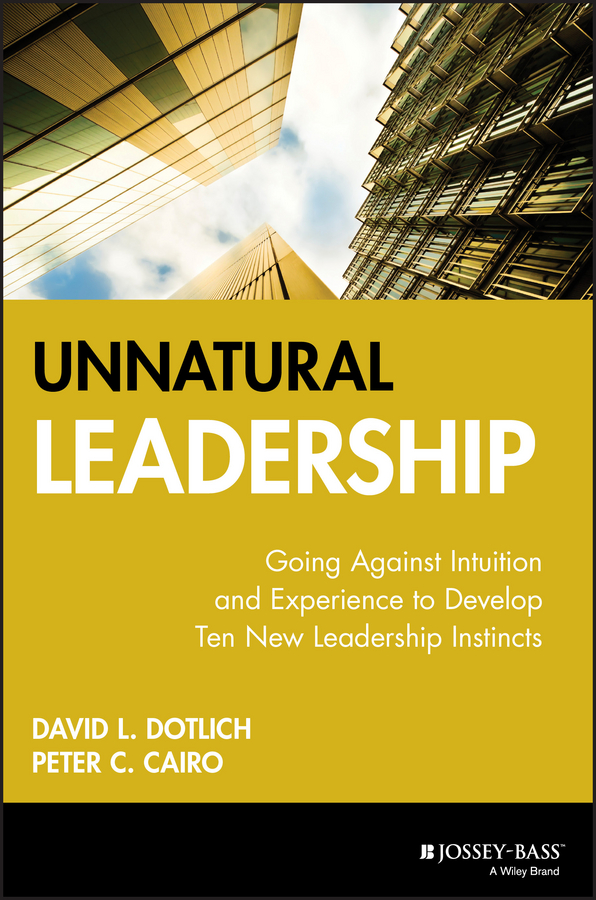 David L. Dotlich Unnatural Leadership. Going Against Intuition and Experience to Develop Ten New Leadership Instincts