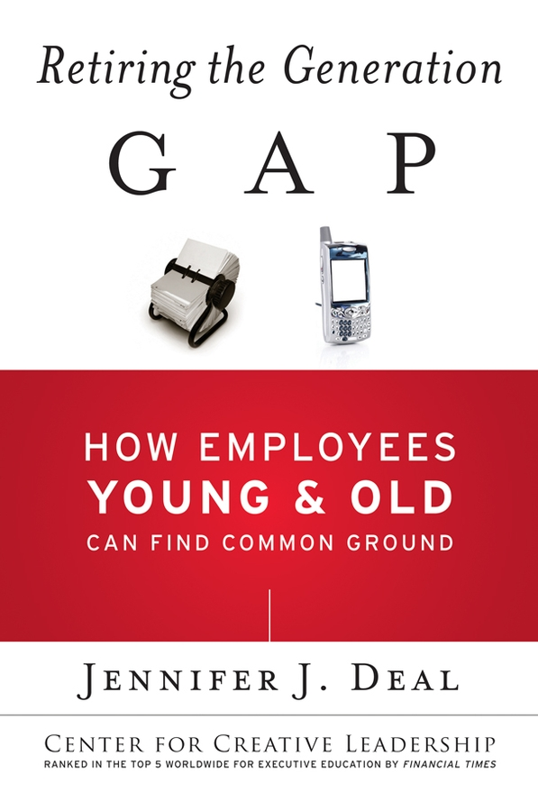 Jennifer Deal J. Retiring the Generation Gap. How Employees Young and Old Can Find Common Ground michael burchell no excuses how you can turn any workplace into a great one