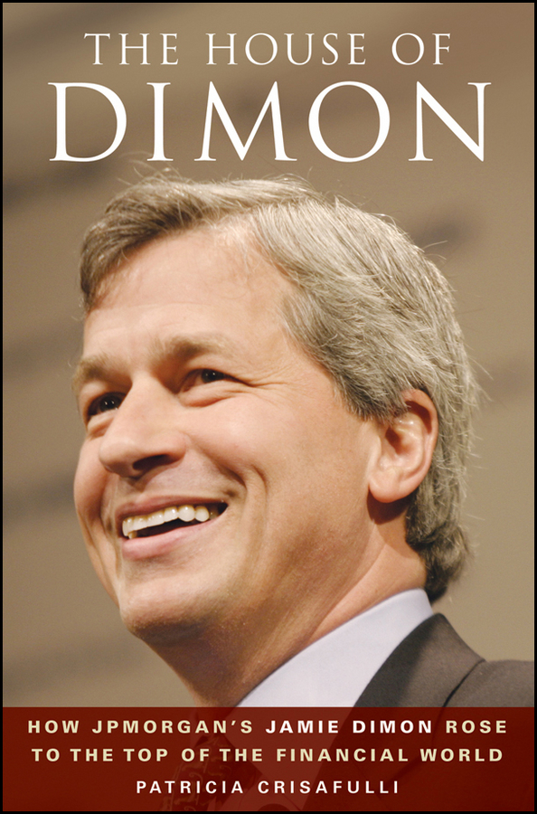Patricia Crisafulli The House of Dimon. How JPMorgan's Jamie Dimon Rose to the Top of the Financial World
