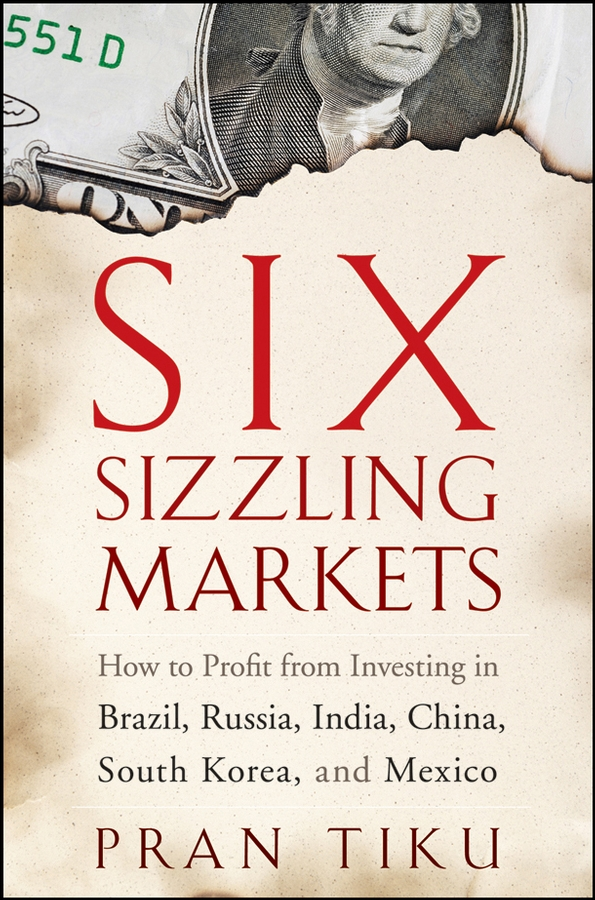 Pran Tiku Six Sizzling Markets. How to Profit from Investing in Brazil, Russia, India, China, South Korea, and Mexico