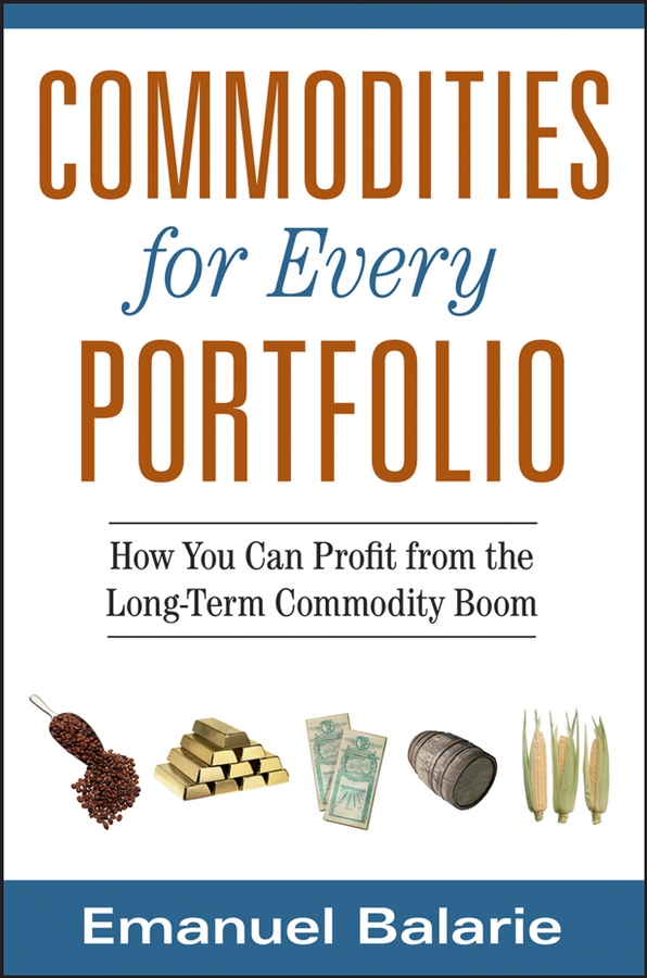 Emanuel Balarie Commodities for Every Portfolio. How You Can Profit from the Long-Term Commodity Boom courtney smith option strategies profit making techniques for stock stock index and commodity options