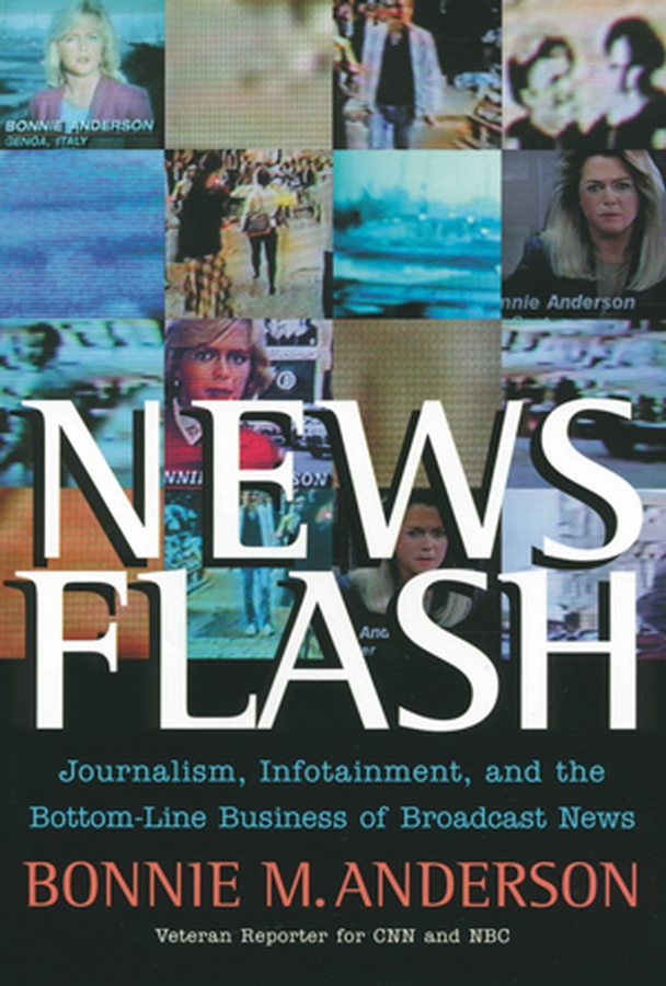 Bonnie Anderson News Flash. Journalism, Infotainment and the Bottom-Line Business of Broadcast News silvia tony power performance multimedia storytelling for journalism and public relations