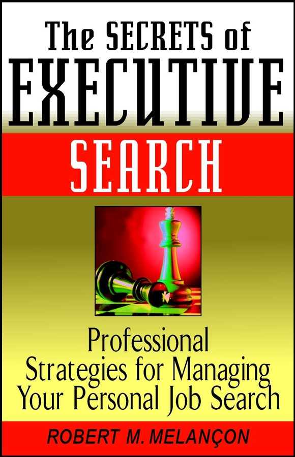 Robert M. Melancon The Secrets of Executive Search. Professional Strategies for Managing Your Personal Job Search david buckham executive s guide to solvency ii