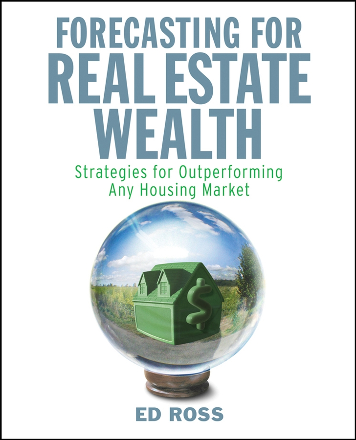 Ed Ross Forecasting for Real Estate Wealth. Strategies for Outperforming Any Housing Market david finkel buying real estate without cash or credit