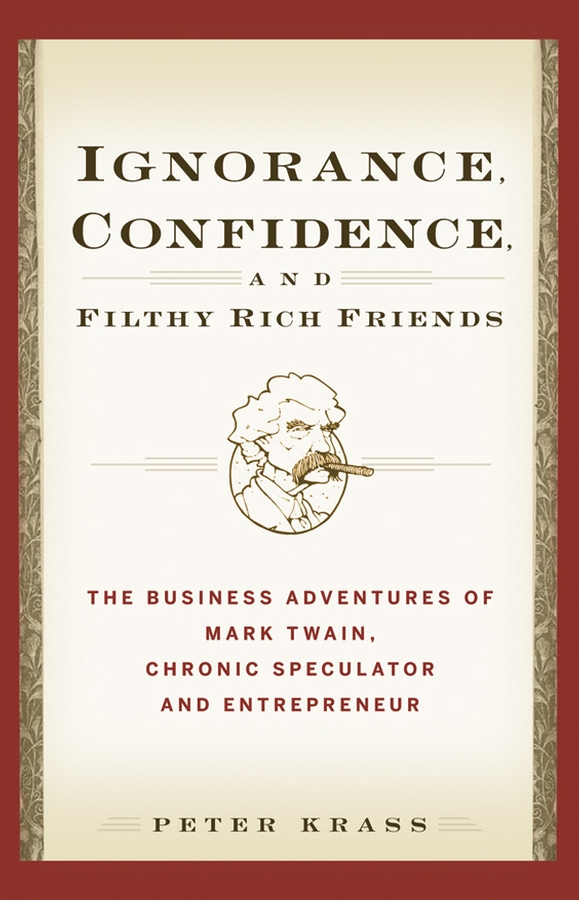 Peter Krass Ignorance, Confidence, and Filthy Rich Friends. The Business Adventures of Mark Twain, Chronic Speculator and Entrepreneur mark twain the complete diaries of adam and eve