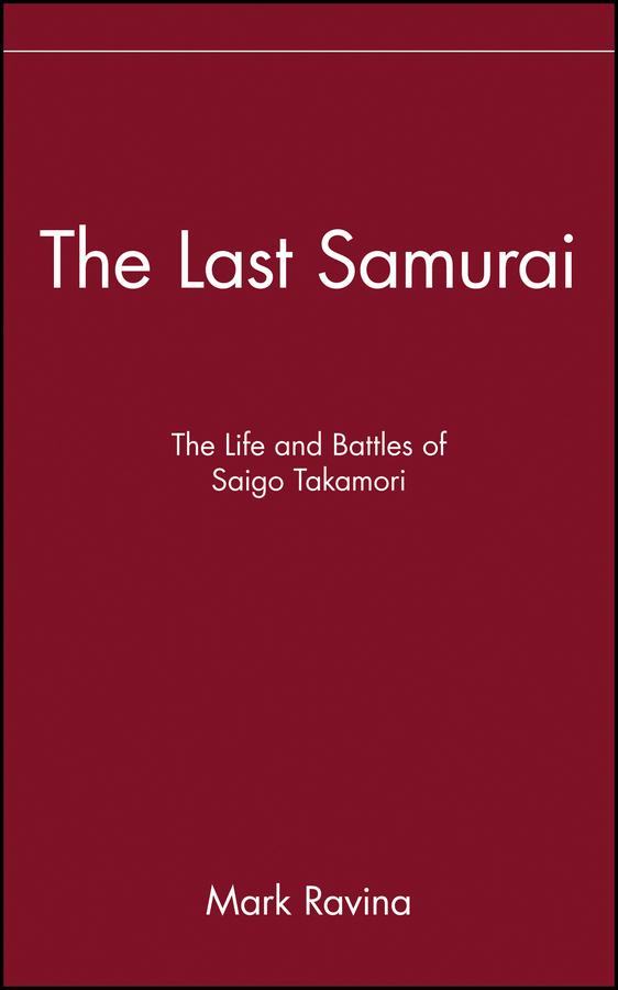 Mark Ravina The Last Samurai. The Life and Battles of Saigo Takamori younghusband the last great imperial adventurer