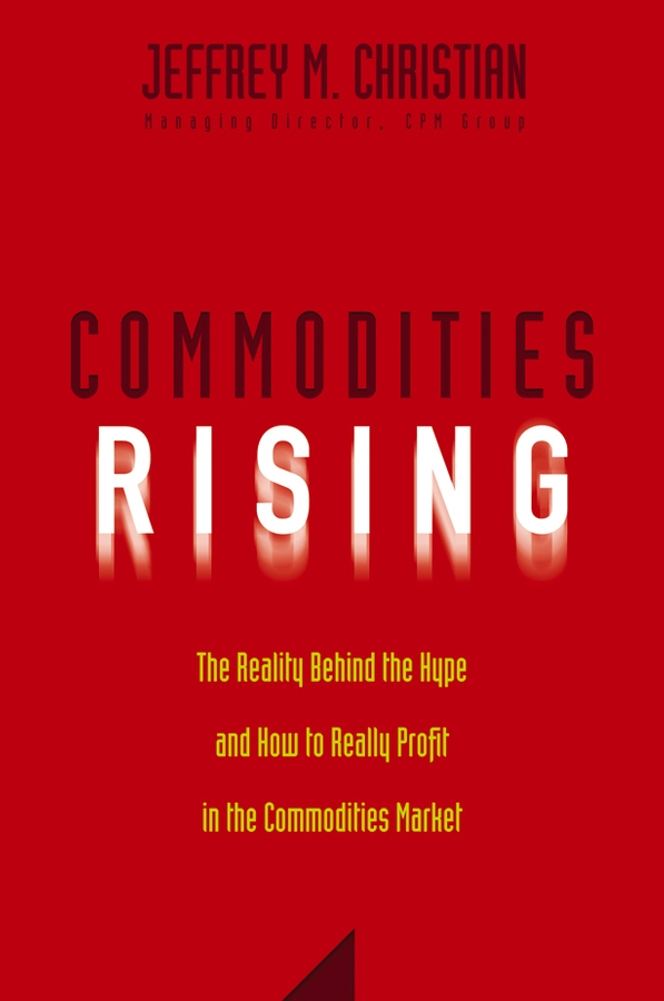 Jeffrey Christian M. Commodities Rising. The Reality Behind the Hype and How To Really Profit in the Commodities Market emanuel balarie commodities for every portfolio how you can profit from the long term commodity boom