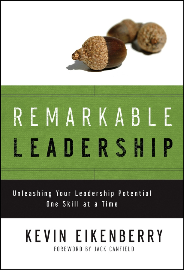 Kevin Eikenberry Remarkable Leadership. Unleashing Your Leadership Potential One Skill at a Time kevin cashman leadership from the inside out becoming a leader for life