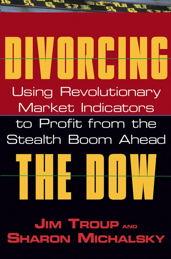 Jim Troup Divorcing the Dow. Using Revolutionary Market Indicators to Profit from the Stealth Boom Ahead forums