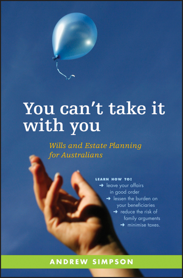 Andrew Simpson You Can't Take It With You. Wills and Estate Planning for Australians