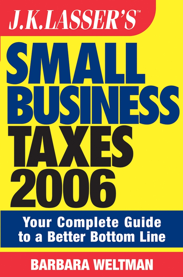 Barbara Weltman JK Lasser's Small Business Taxes 2006. Your Complete Guide to a Better Bottom Line michael burchell no excuses how you can turn any workplace into a great one