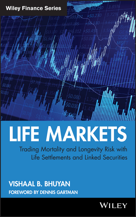 Vishaal Bhuyan B. Life Markets. Trading Mortality and Longevity Risk with Life Settlements and Linked Securities vishaal bhuyan b aarp reverse mortgages and linked securities the complete guide to risk pricing and regulation