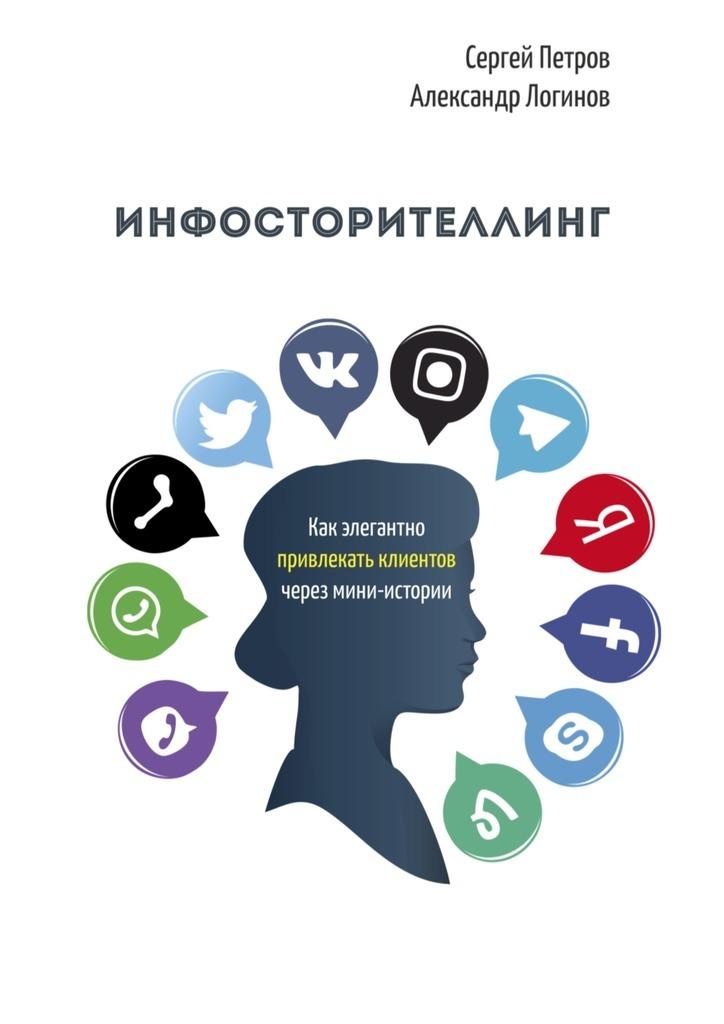Александр Логинов Инфосторителлинг. Как элегантно привлекать клиентов через мини-истории