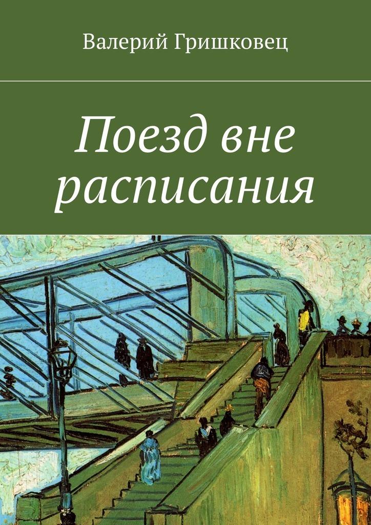 Валерий Фёдорович Гришковец Поезд вне расписания расписания самолетов