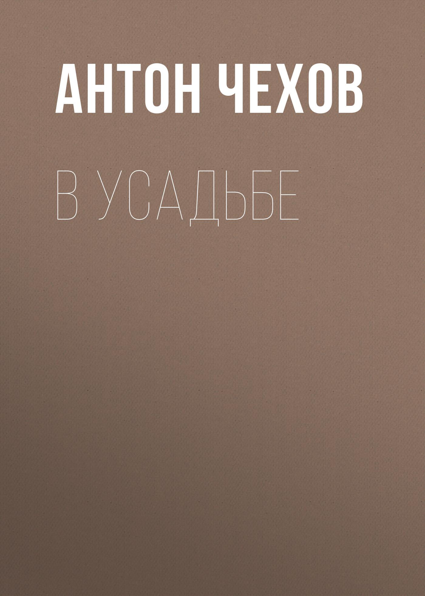 Антон Чехов В усадьбе антон чехов в ссылке