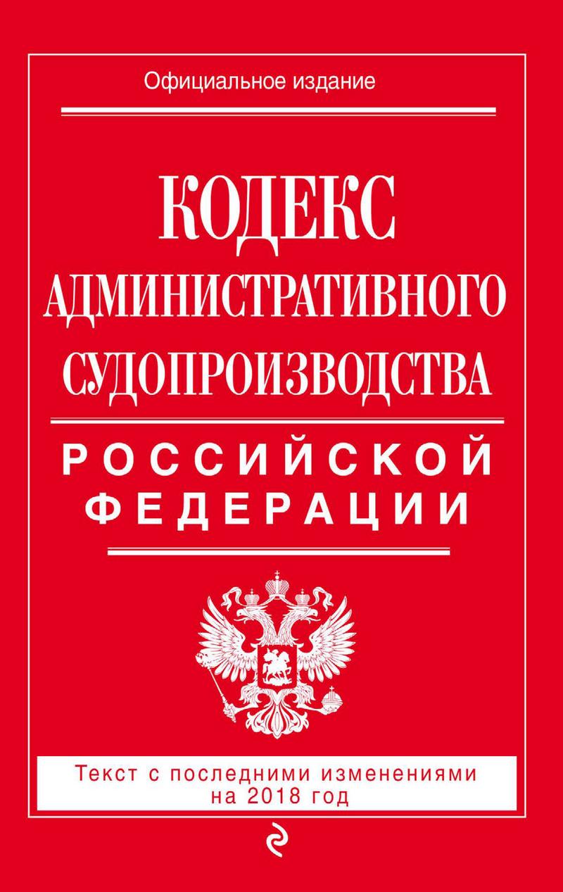 Отсутствует Кодекс административного судопроизводства РФ. Текст с последними изменениями на 2018 год кодекс административного судопроизводства рф с изменениями на 2018 год