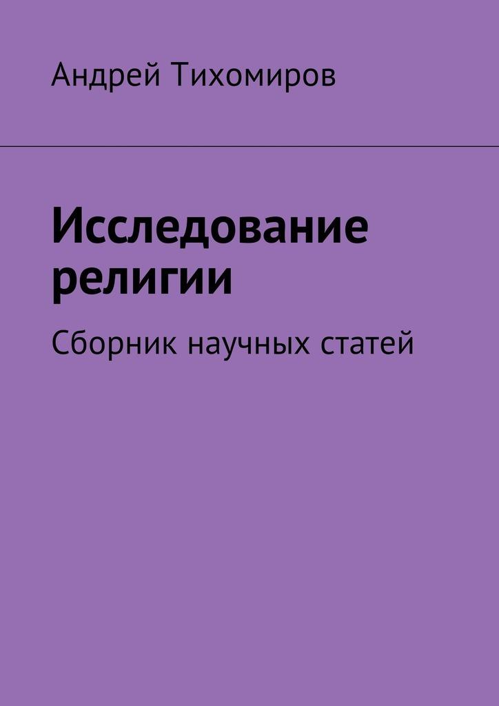 Андрей Евгеньевич Тихомиров Исследование религии. Сборник научных статей цена