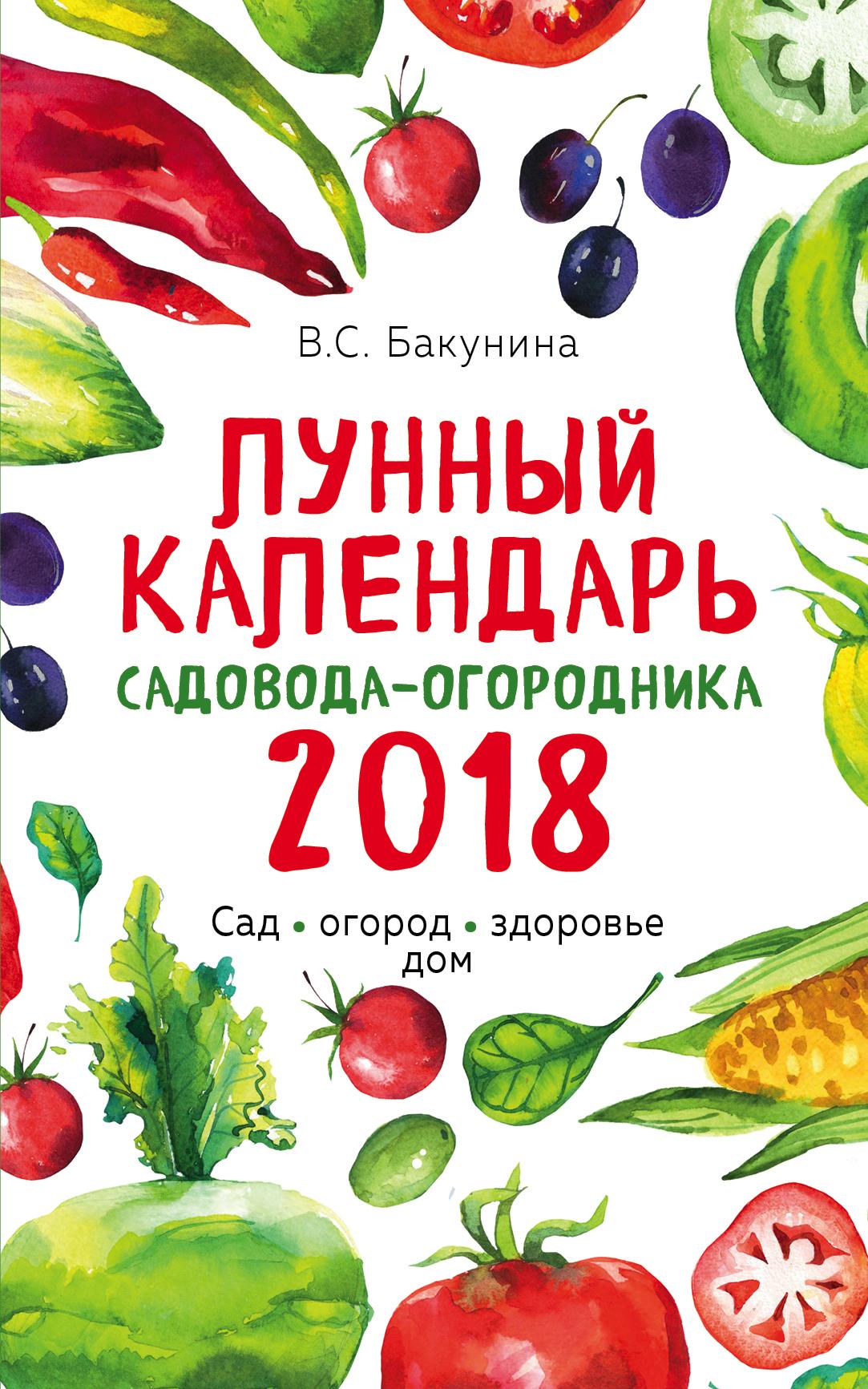 Виктория Бакунина Лунный календарь садовода-огородника 2018. Сад, огород, здоровье, дом