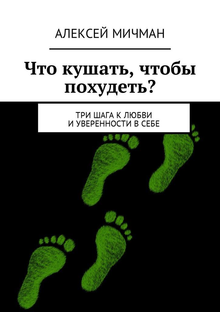 Алексей Мичман Что кушать, чтобы похудеть? Три шага клюбви иуверенности всебе