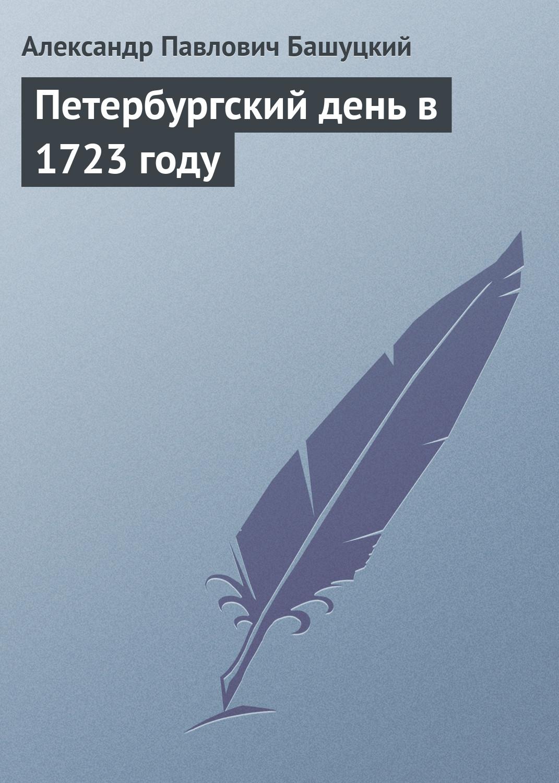 А. П. Башуцкий Петербургский день в 1723 году цены онлайн