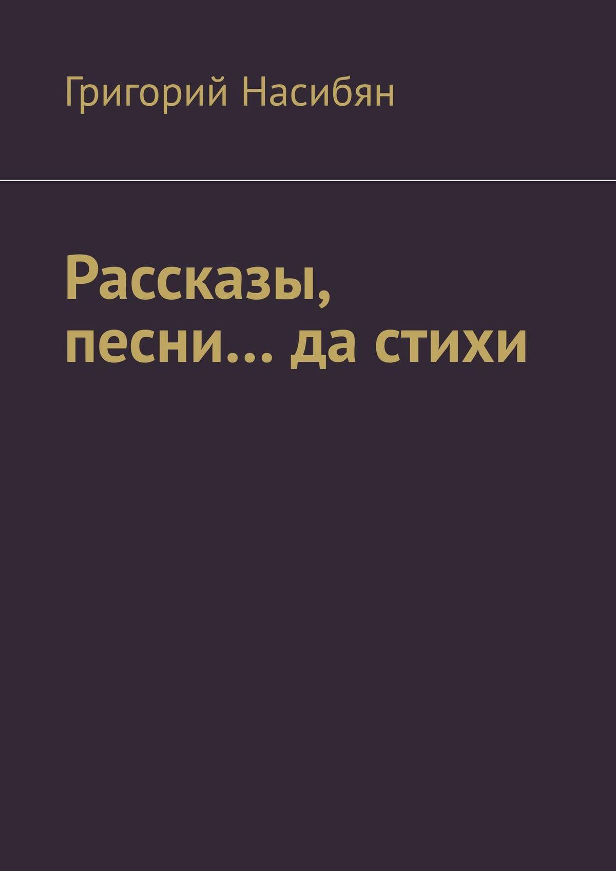 Григорий Насибян Рассказы, песни… да стихи