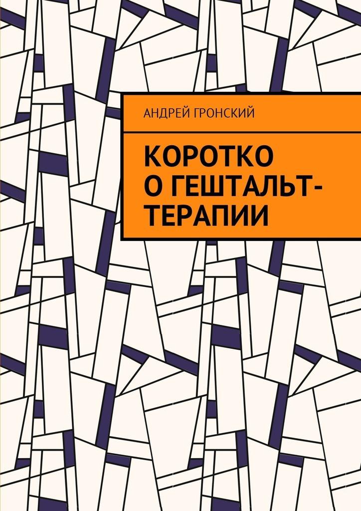 Андрей Гронский Коротко огештальт-терапии гонзаг масколье выбери свою жизнь гештальт сегодня
