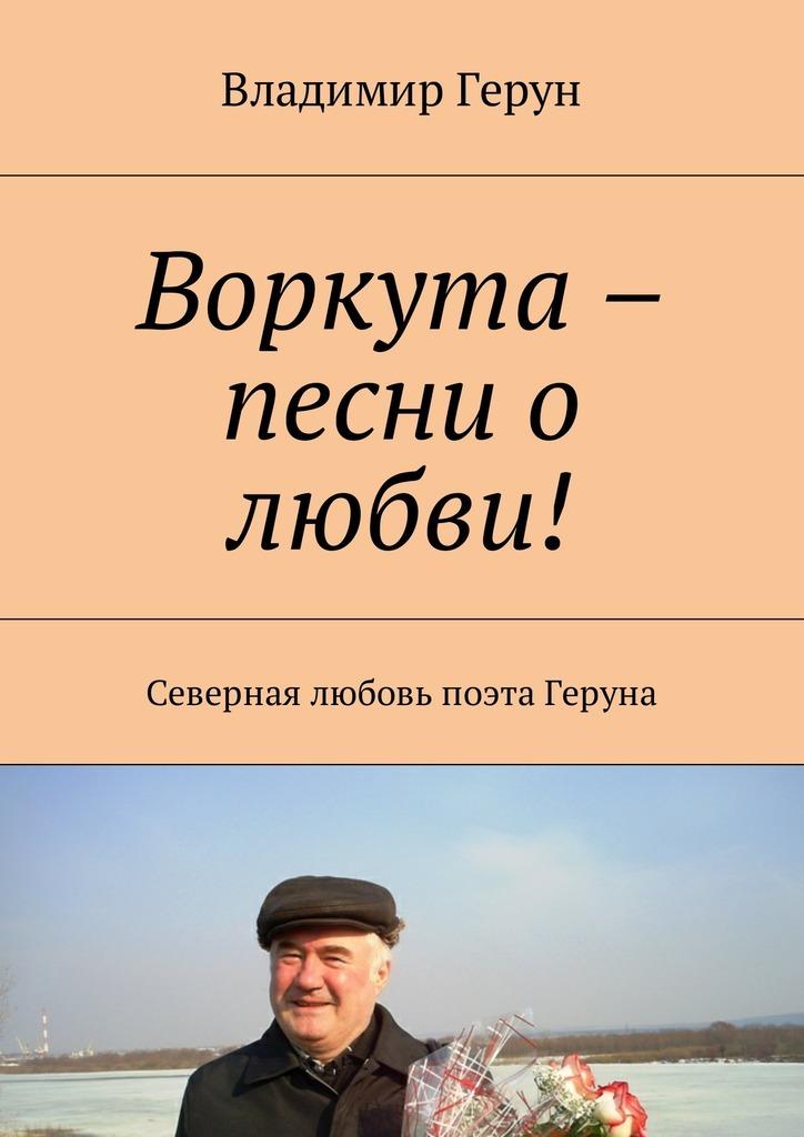Владимир Герун Воркута – песни о любви! Северная любовь поэта Геруна