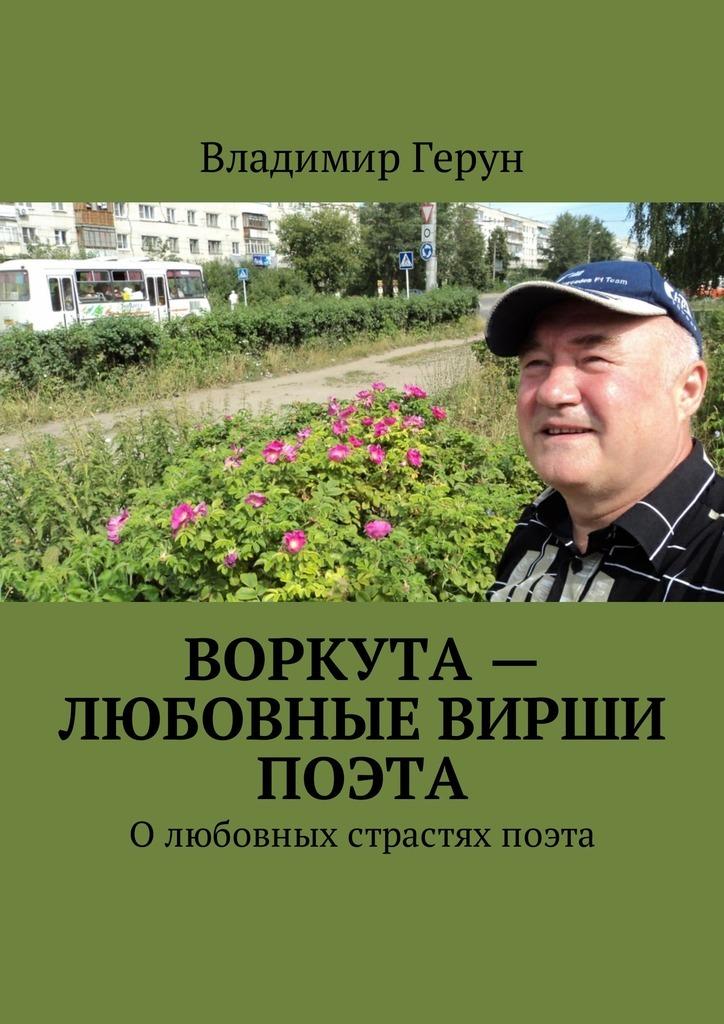 Владимир Герун Воркута – любовные вирши поэта. Олюбовных страстях поэта