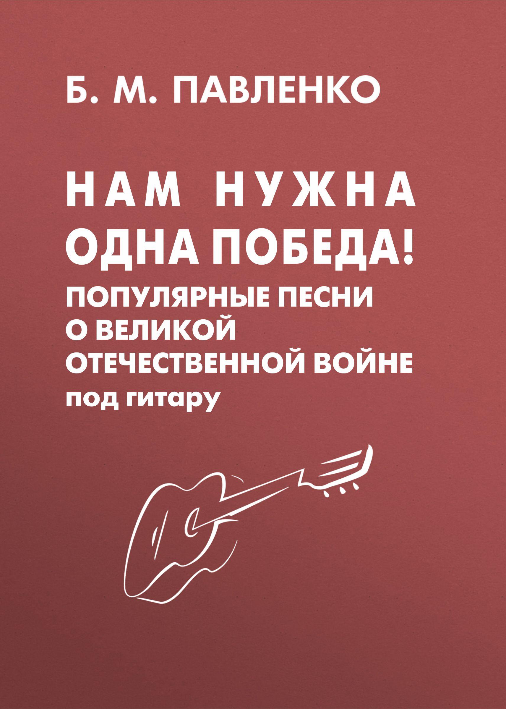 Б. М. Павленко Нам нужна одна Победа! Популярные песни о Великой Отечественной войне под гитару б м павленко от всей души песенник популярные русские песни и романсы с нотами и аккордами