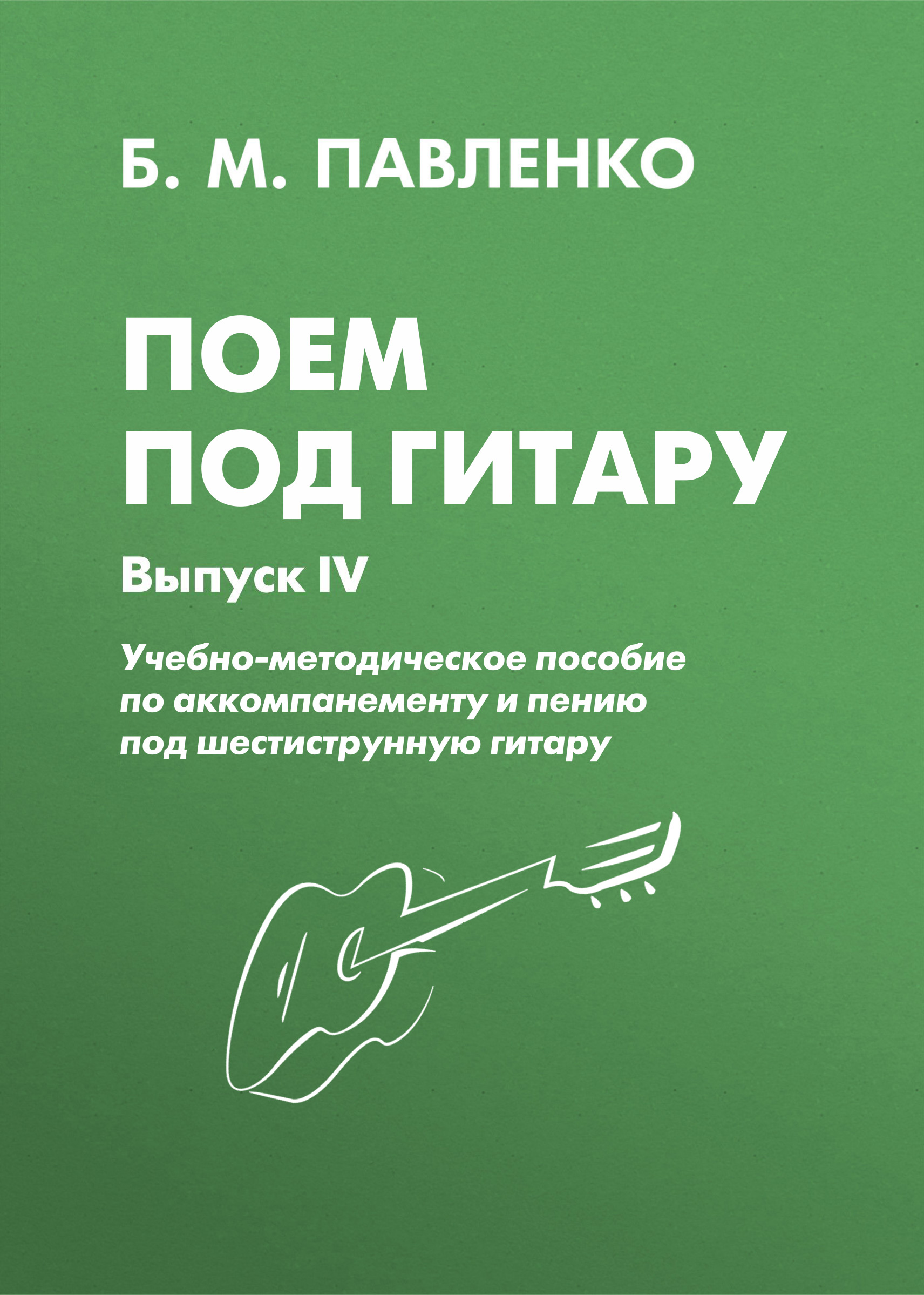 Б. М. Павленко Поем под . Учебно-методическое пособие по аккомпанементу и пению под шестиструнную . Выпуск IV