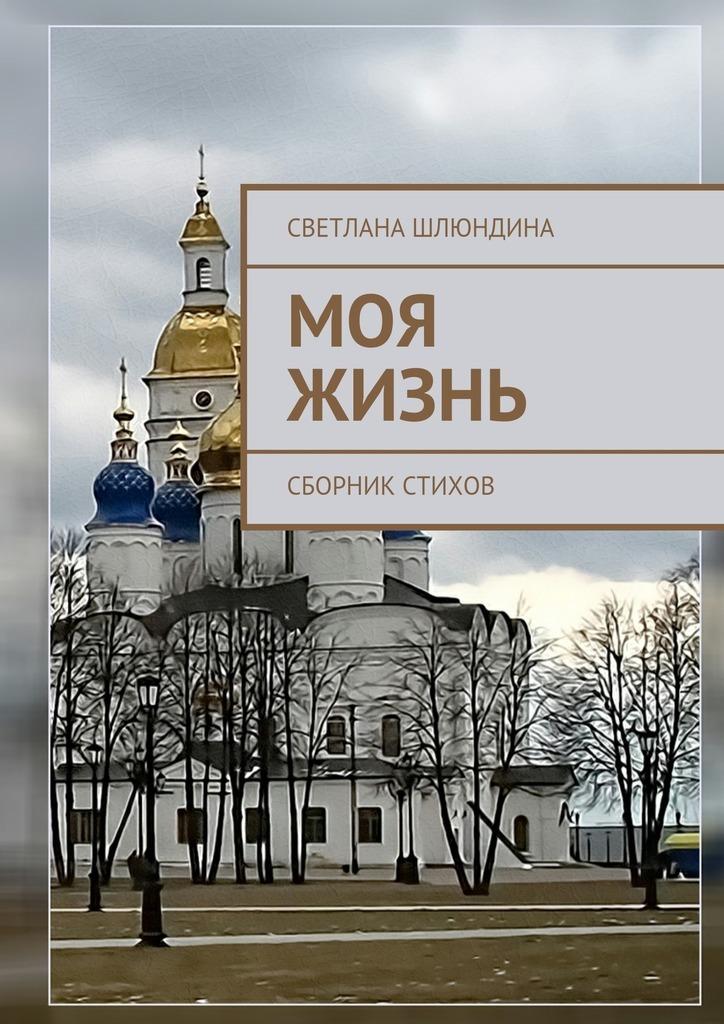Светлана Владимировна Шлюндина Моя жизнь. Сборник стихов