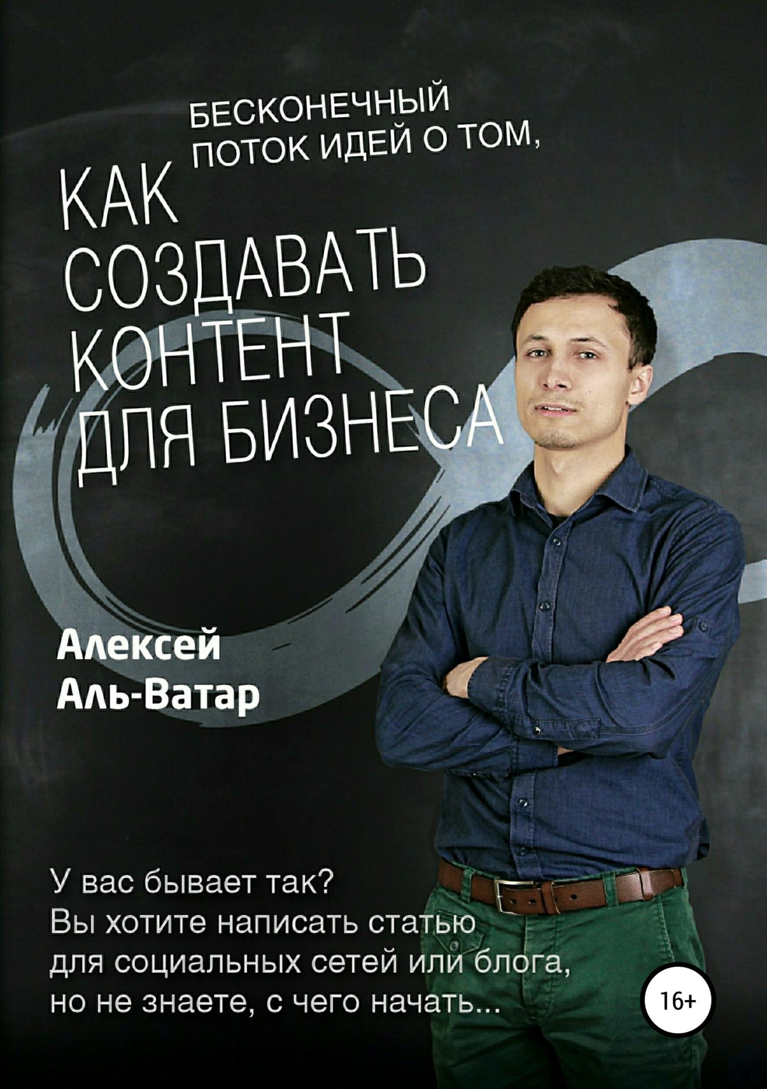 Алексей Аль-Ватар Бесконечный поток идей о том, как создавать контент для бизнеса алексей пучков онлайн бухгалтерия для малого бизнеса алексей петров директор по продукту ооо мое дело