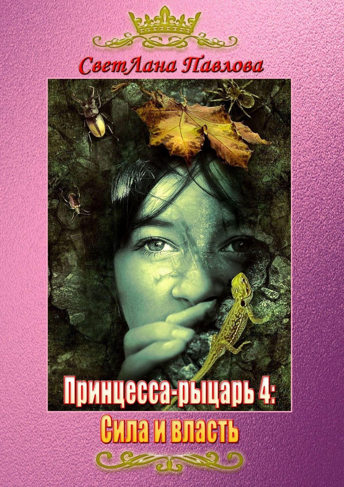 СветЛана Павлова Принцесса-рыцарь: Сила и власть. Книга 4 светлана павлова принцесса рыцарь сила и власть книга 4
