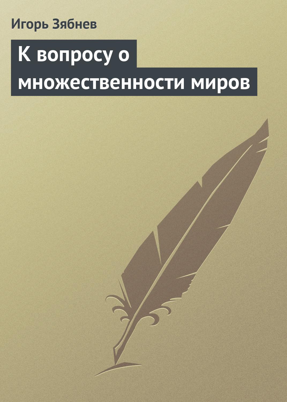 Игорь Зябнев К вопросу о множественности миров игорь зябнев слишком фантастично