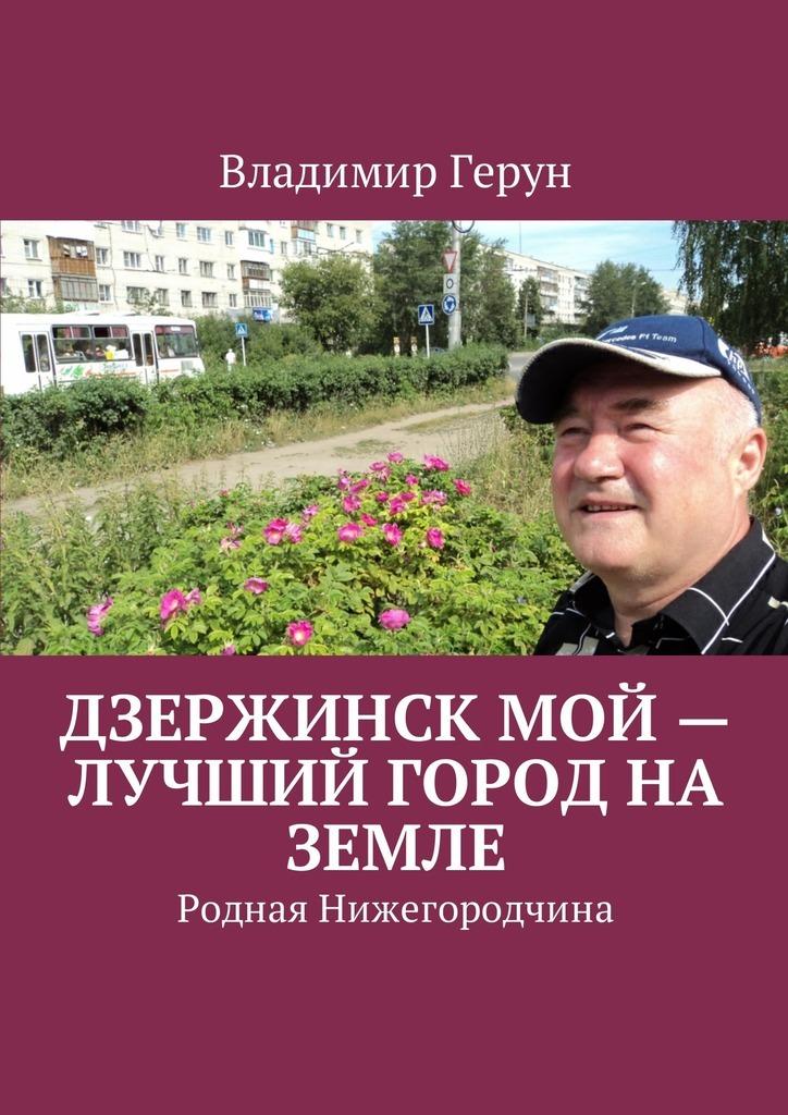 Владимир Герун Дзержинск мой – лучший город на земле. Родная Нижегородчина