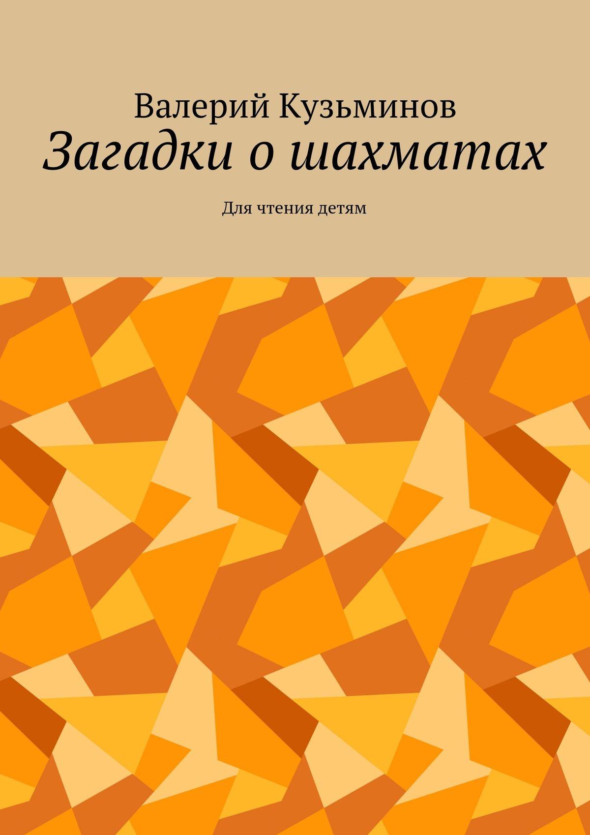 Валерий Васильевич Кузьминов Загадки ошахматах. Для чтения детям валерий кузьминов загадки с