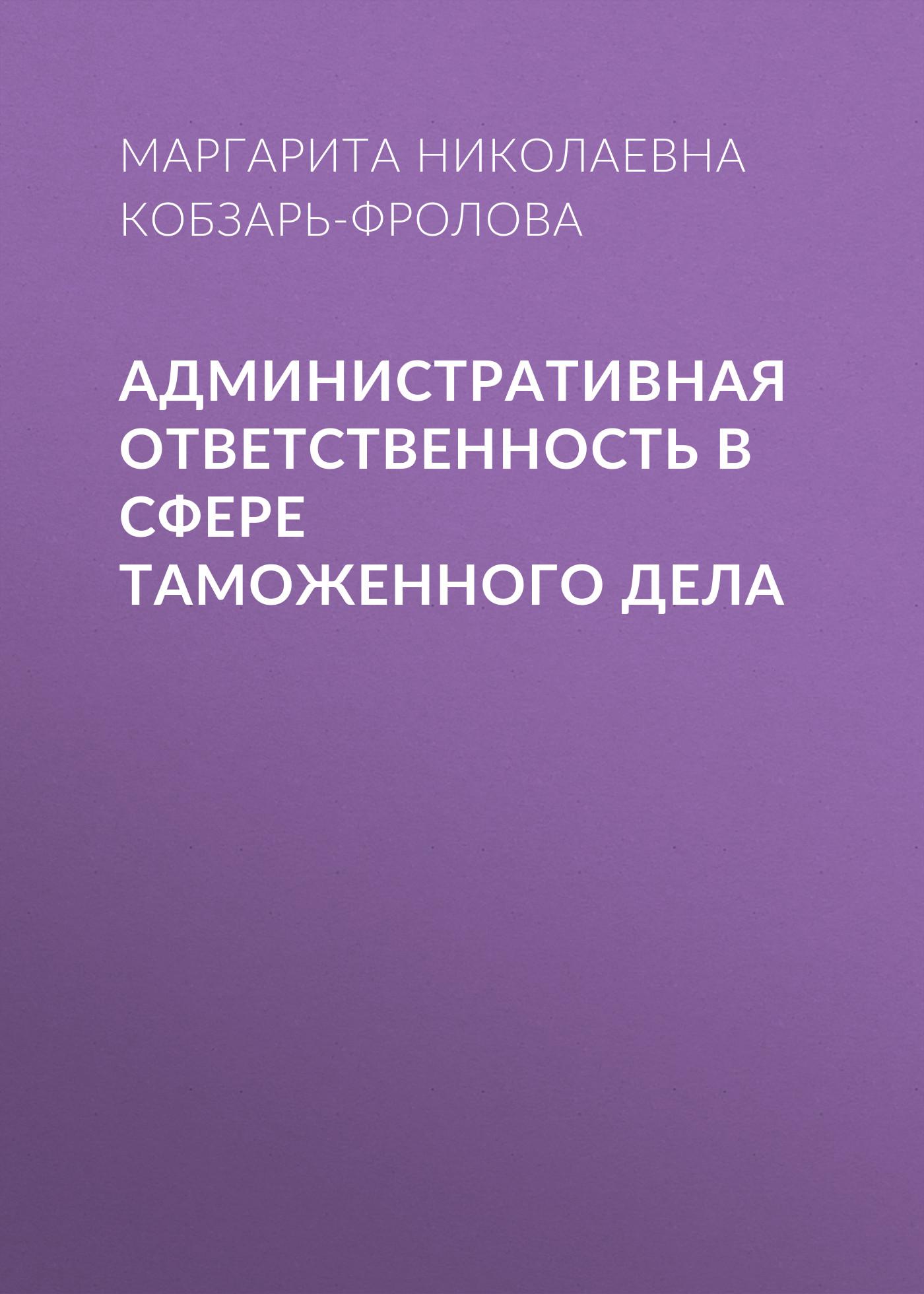 Маргарита Николаевна Кобзарь-Фролова Административная ответственность в сфере таможенного дела екатерина николаевна арестова квалификация и расследование преступлений в сфере таможенного дела