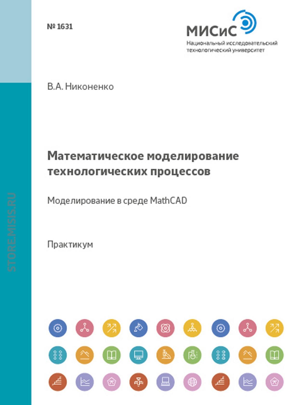 Виктор Никоненко Математическое моделирование технологических процессов. Моделирование в среде MathCAD эдуард зальцман математическое моделирование тепловых процессов в отливках и формах